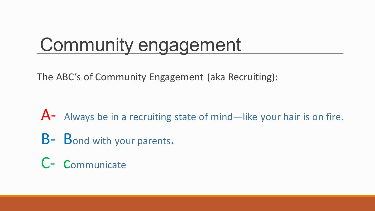 Community engagement The ABC's of Community Engagement (aka Recruiting): A- Always be in a recruiting state of mind—like your hair is on fire.