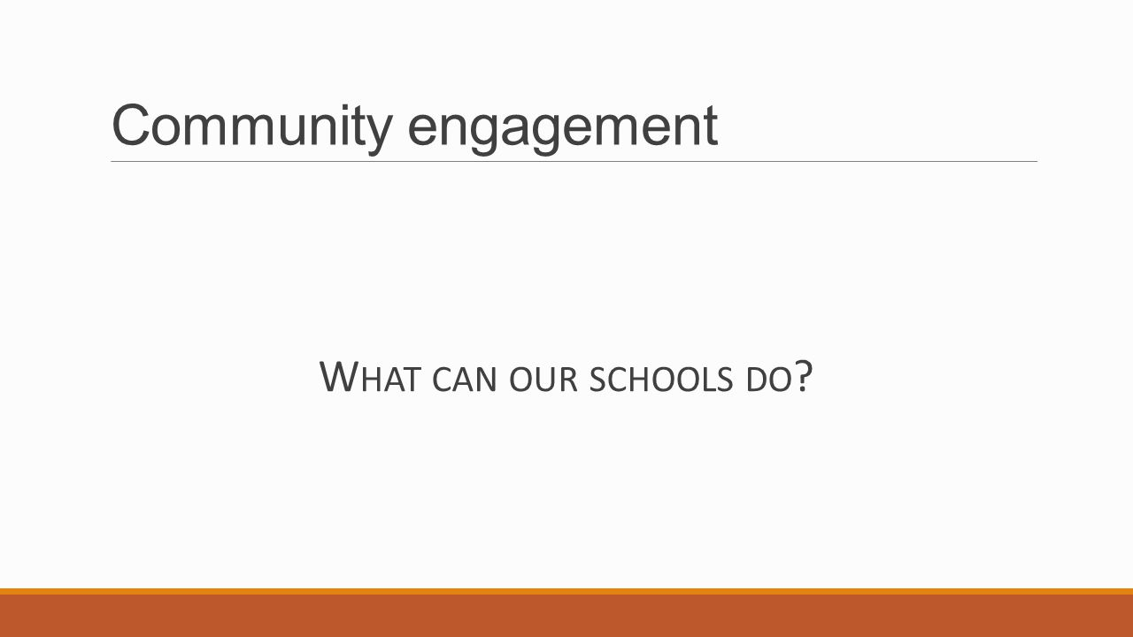 Community engagement W HAT CAN OUR SCHOOLS DO
