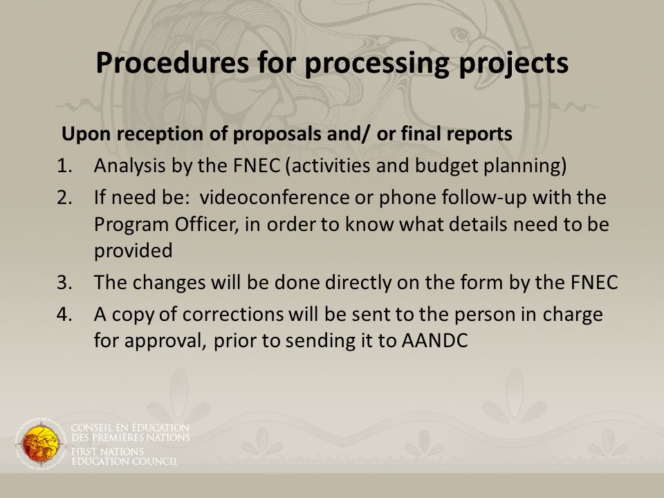 Procedures for processing projects Upon reception of proposals and/ or final reports 1.Analysis by the FNEC (activities and budget planning) 2.If need be: videoconference or phone follow-up with the Program Officer, in order to know what details need to be provided 3.The changes will be done directly on the form by the FNEC 4.A copy of corrections will be sent to the person in charge for approval, prior to sending it to AANDC