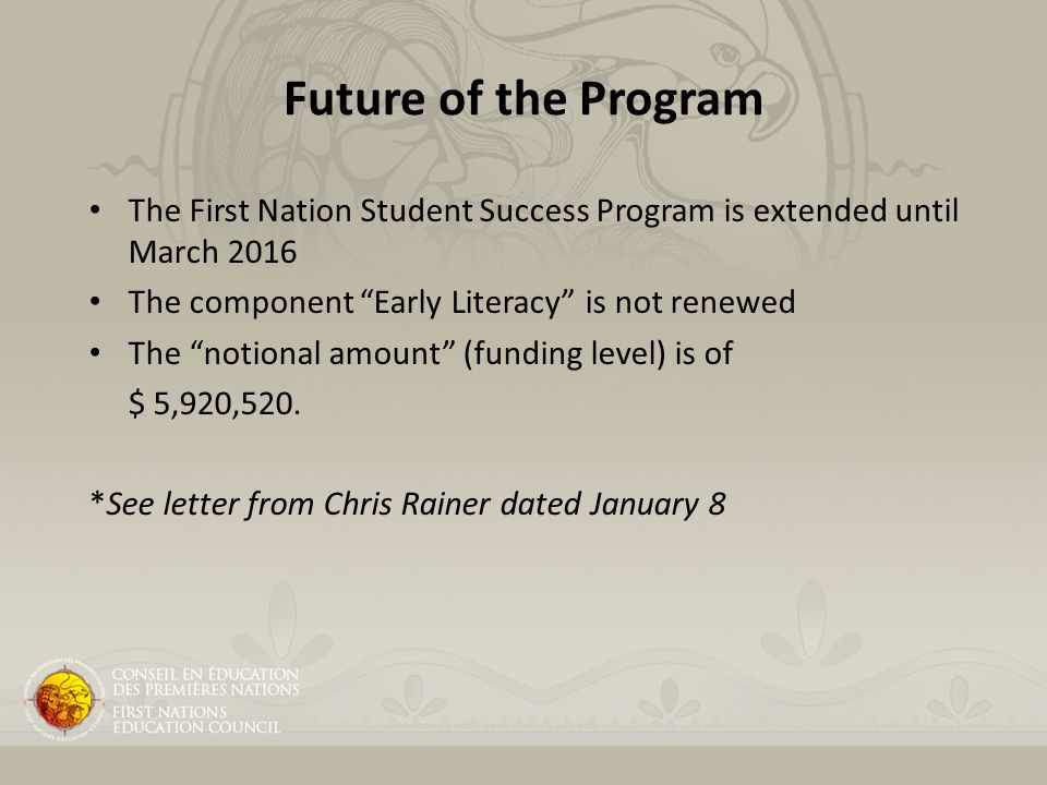 Future of the Program The First Nation Student Success Program is extended until March 2016 The component Early Literacy is not renewed The notional amount (funding level) is of $ 5,920,520.