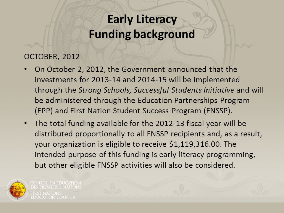 Early Literacy Funding background OCTOBER, 2012 On October 2, 2012, the Government announced that the investments for 2013-14 and 2014-15 will be implemented through the Strong Schools, Successful Students Initiative and will be administered through the Education Partnerships Program (EPP) and First Nation Student Success Program (FNSSP).