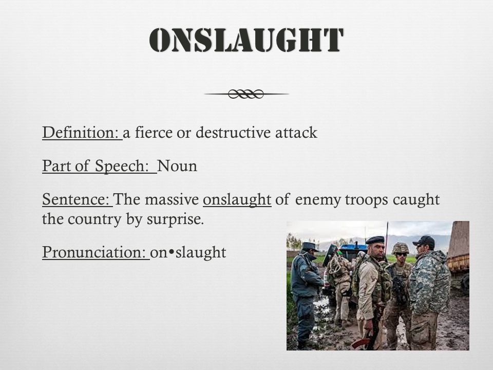 Onslaught Definition: a fierce or destructive attack Part of Speech: Noun Sentence: The massive onslaught of enemy troops caught the country by surprise.