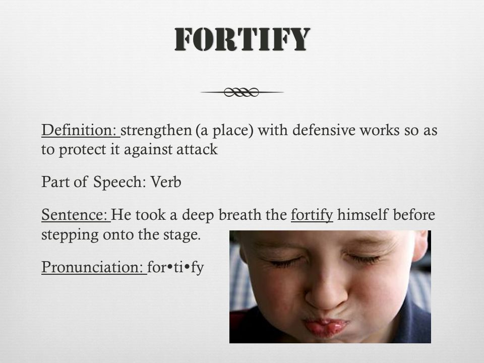 Fortify Definition: strengthen (a place) with defensive works so as to protect it against attack Part of Speech: Verb Sentence: He took a deep breath the fortify himself before stepping onto the stage.