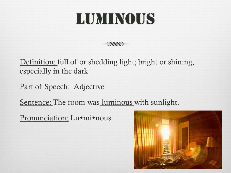 Luminous Definition: full of or shedding light; bright or shining, especially in the dark Part of Speech: Adjective Sentence: The room was luminous with sunlight.