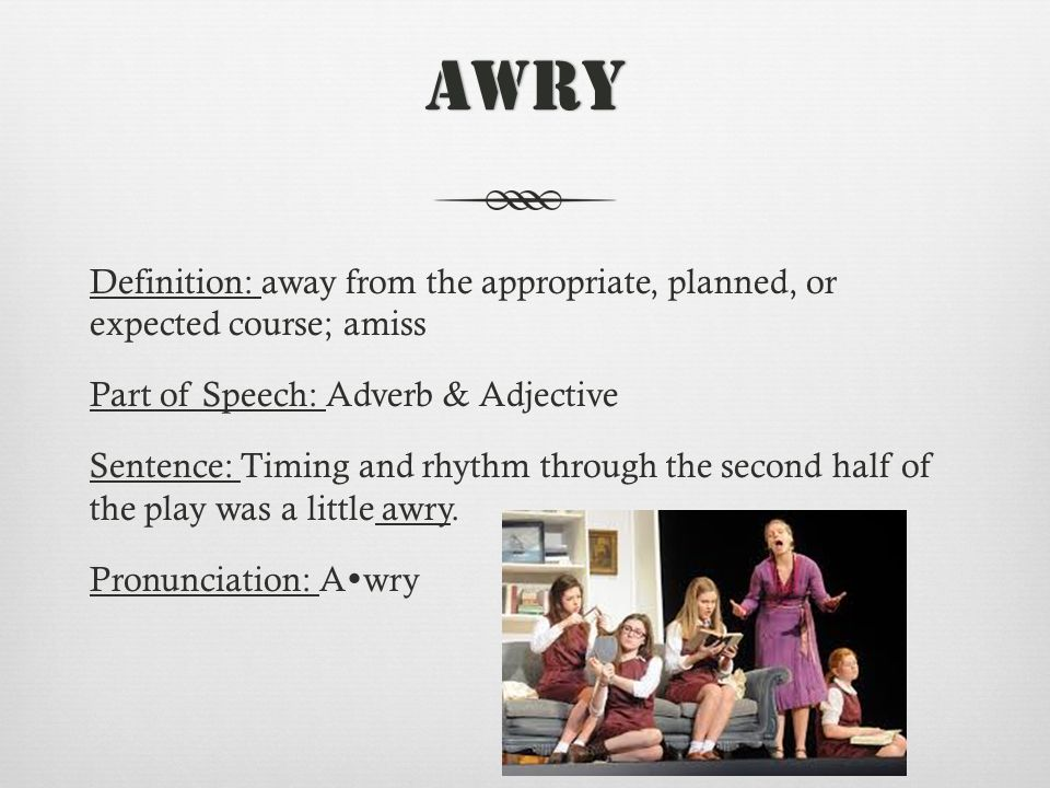 Awry Definition: away from the appropriate, planned, or expected course; amiss Part of Speech: Adverb & Adjective Sentence: Timing and rhythm through the second half of the play was a little awry.