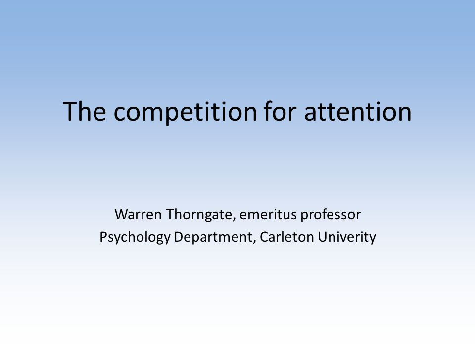 The competition for attention Warren Thorngate, emeritus professor Psychology Department, Carleton Univerity