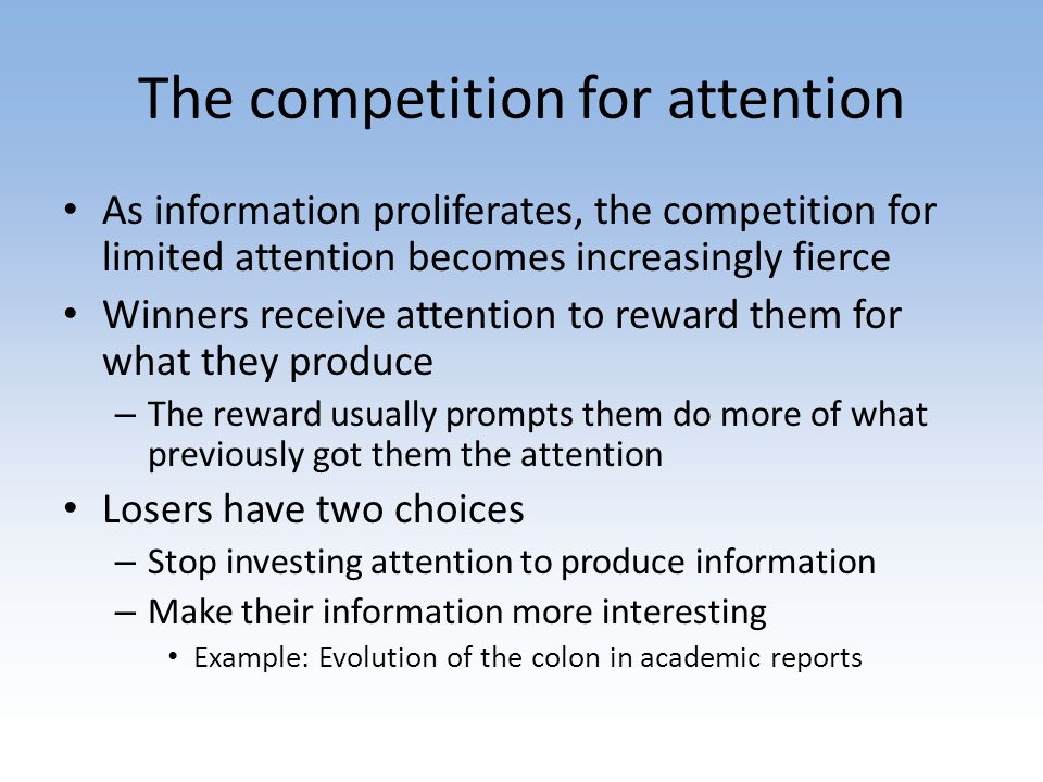 The competition for attention As information proliferates, the competition for limited attention becomes increasingly fierce Winners receive attention to reward them for what they produce – The reward usually prompts them do more of what previously got them the attention Losers have two choices – Stop investing attention to produce information – Make their information more interesting Example: Evolution of the colon in academic reports