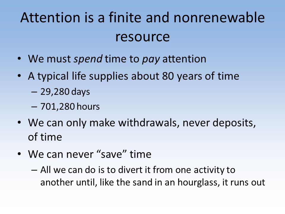 Attention is a finite and nonrenewable resource We must spend time to pay attention A typical life supplies about 80 years of time – 29,280 days – 701,280 hours We can only make withdrawals, never deposits, of time We can never save time – All we can do is to divert it from one activity to another until, like the sand in an hourglass, it runs out