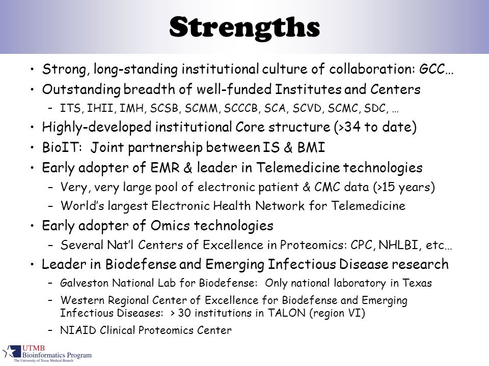 Strengths Strong, long-standing institutional culture of collaboration: GCC… Outstanding breadth of well-funded Institutes and Centers –ITS, IHII, IMH, SCSB, SCMM, SCCCB, SCA, SCVD, SCMC, SDC, … Highly-developed institutional Core structure (>34 to date) BioIT: Joint partnership between IS & BMI Early adopter of EMR & leader in Telemedicine technologies –Very, very large pool of electronic patient & CMC data (>15 years) –World's largest Electronic Health Network for Telemedicine Early adopter of Omics technologies –Several Nat'l Centers of Excellence in Proteomics: CPC, NHLBI, etc… Leader in Biodefense and Emerging Infectious Disease research –Galveston National Lab for Biodefense: Only national laboratory in Texas –Western Regional Center of Excellence for Biodefense and Emerging Infectious Diseases: > 30 institutions in TALON (region VI) –NIAID Clinical Proteomics Center