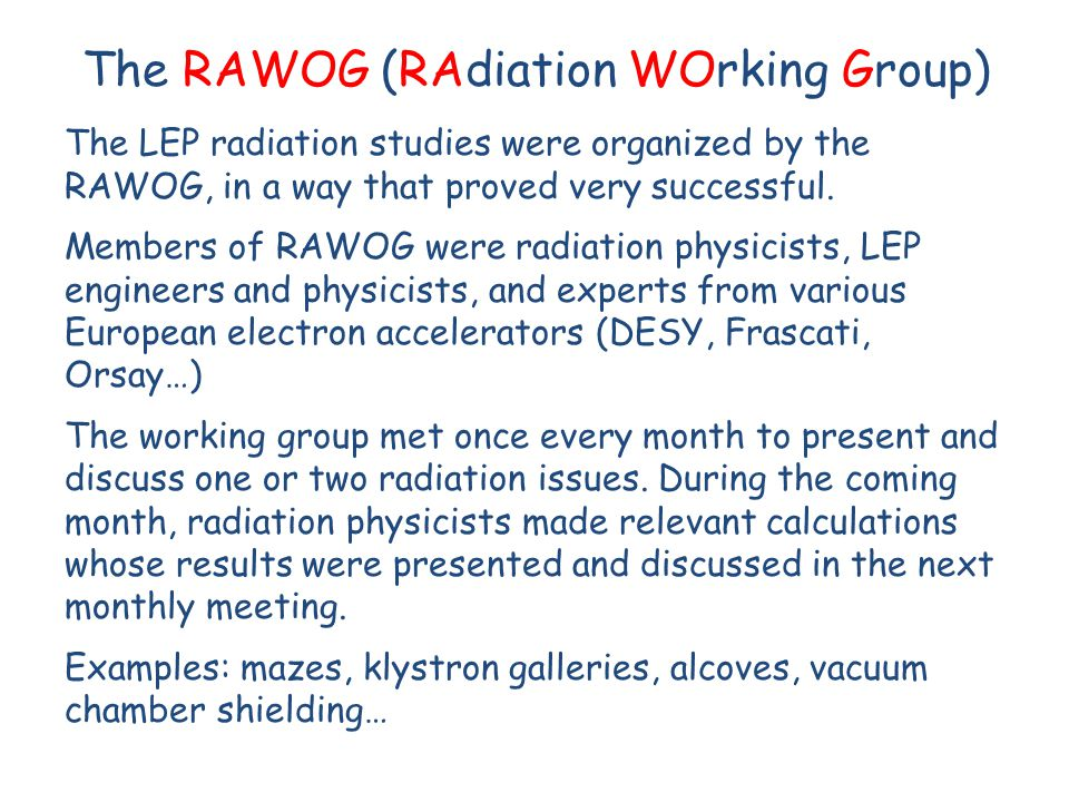 The RAWOG (RAdiation WOrking Group) The LEP radiation studies were organized by the RAWOG, in a way that proved very successful. Members of RAWOG were