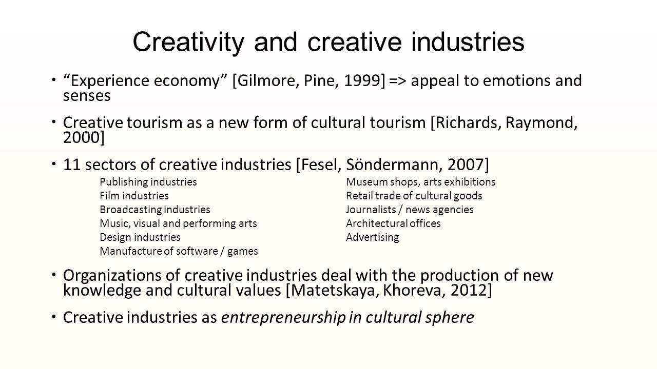 Creativity and creative industries  Experience economy [Gilmore, Pine, 1999] => appeal to emotions and senses  Creative tourism as a new form of cultural tourism [Richards, Raymond, 2000]  11 sectors of creative industries [Fesel, Söndermann, 2007] Publishing industriesMuseum shops, arts exhibitions Film industriesRetail trade of cultural goods Broadcasting industriesJournalists / news agencies Music, visual and performing artsArchitectural offices Design industriesAdvertising Manufacture of software / games  Organizations of creative industries deal with the production of new knowledge and cultural values [Matetskaya, Khoreva, 2012]  Creative industries as entrepreneurship in cultural sphere