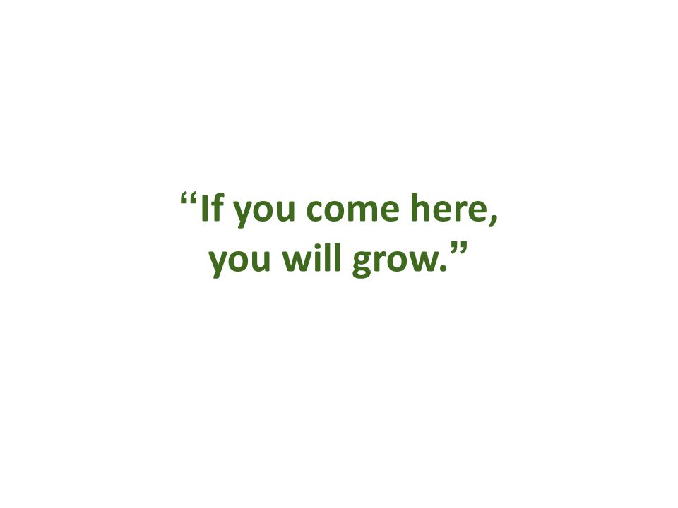 If you come here, you will grow.