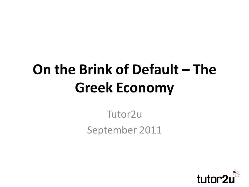 On the Brink of Default – The Greek Economy Tutor2u September 2011
