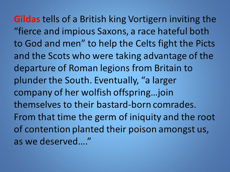 Gildas tells of a British king Vortigern inviting the fierce and impious Saxons, a race hateful both to God and men to help the Celts fight the Picts and the Scots who were taking advantage of the departure of Roman legions from Britain to plunder the South.