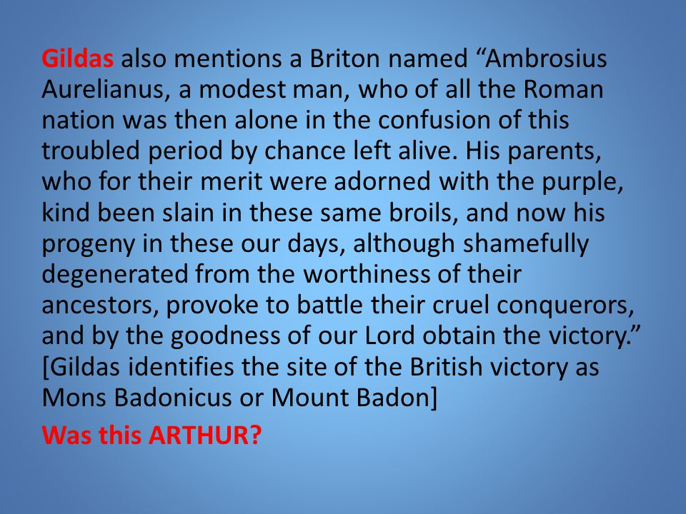 Gildas also mentions a Briton named Ambrosius Aurelianus, a modest man, who of all the Roman nation was then alone in the confusion of this troubled period by chance left alive.