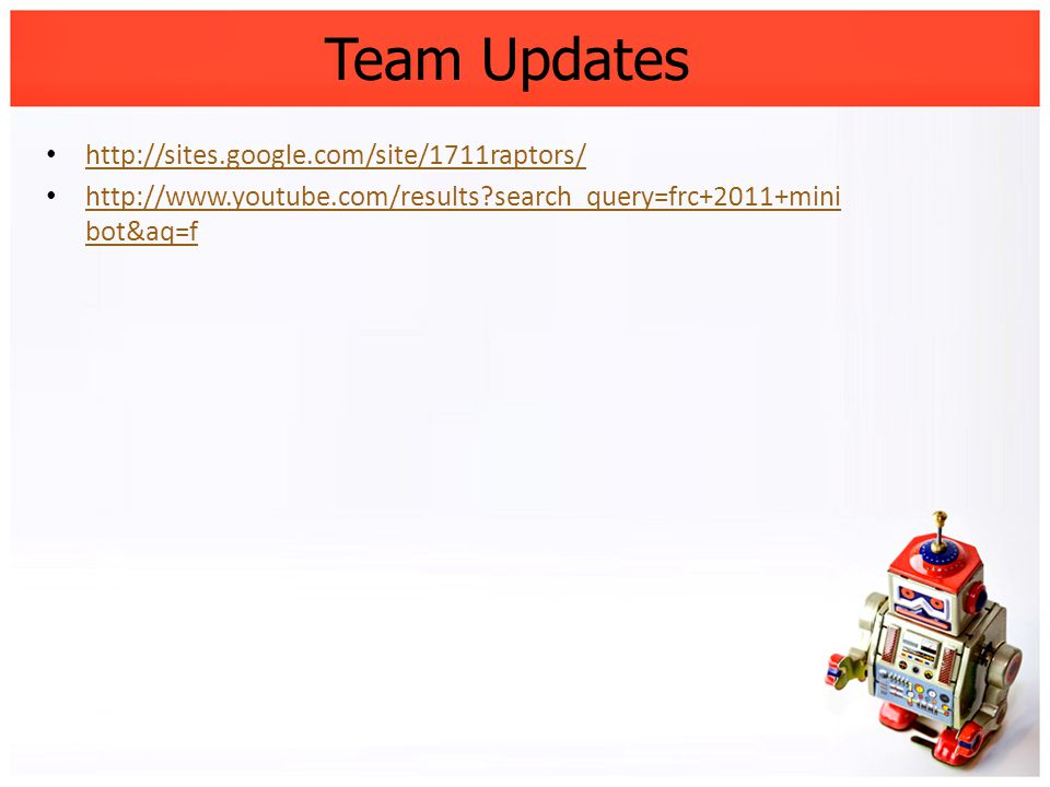 Team Updates http://sites.google.com/site/1711raptors/ http://www.youtube.com/results?search_query=frc+2011+mini bot&aq=f http://www.youtube.com/resul