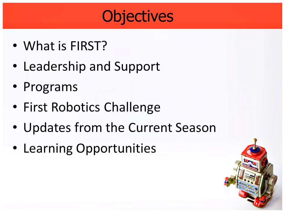 Objectives What is FIRST? Leadership and Support Programs First Robotics Challenge Updates from the Current Season Learning Opportunities