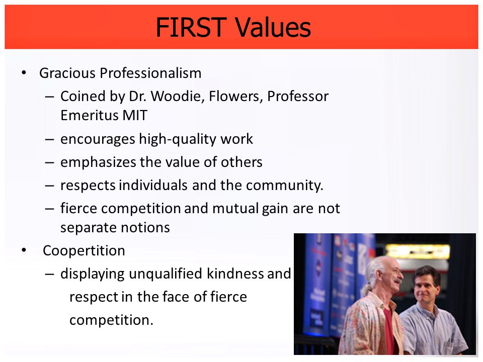 FIRST Values Gracious Professionalism – Coined by Dr. Woodie, Flowers, Professor Emeritus MIT – encourages high-quality work – emphasizes the value of