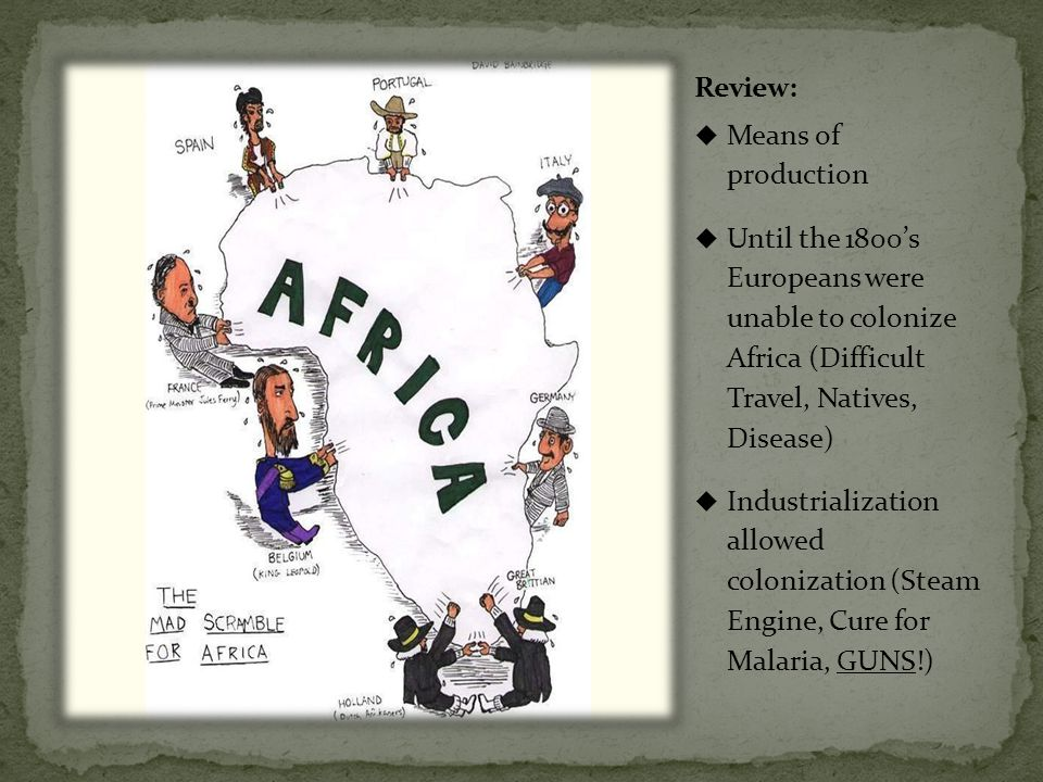  Means of production  Until the 1800's Europeans were unable to colonize Africa (Difficult Travel, Natives, Disease)  Industrialization allowed colonization (Steam Engine, Cure for Malaria, GUNS!)