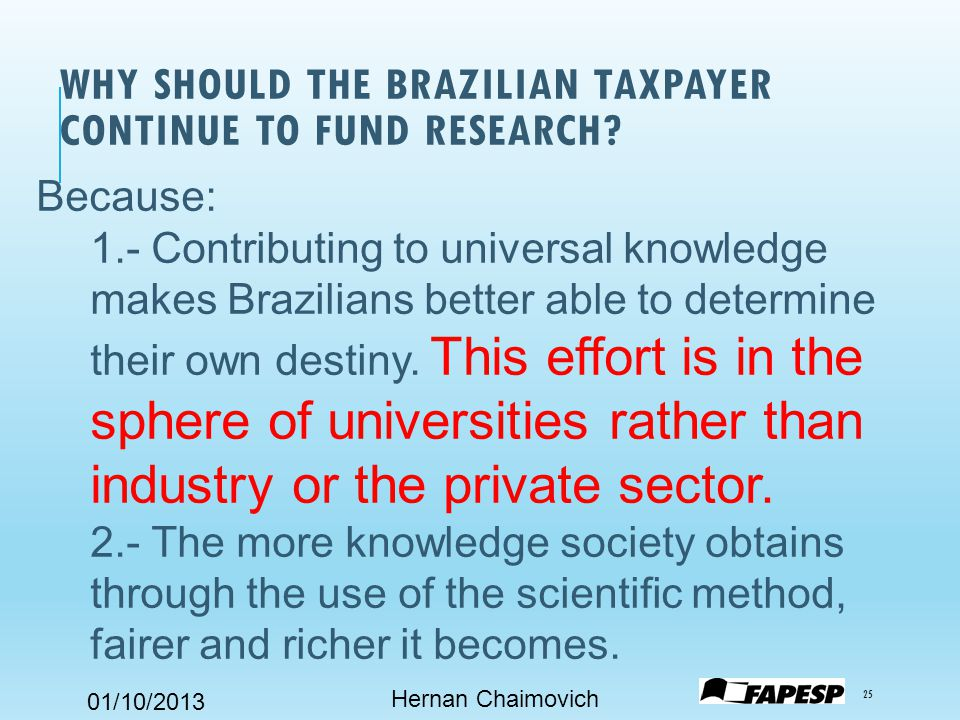 01/10/2013 WHY SHOULD THE BRAZILIAN TAXPAYER CONTINUE TO FUND RESEARCH.