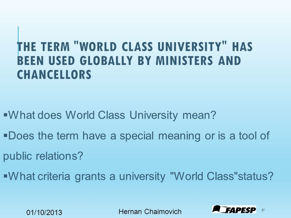 01/10/2013 THE TERM WORLD CLASS UNIVERSITY HAS BEEN USED GLOBALLY BY MINISTERS AND CHANCELLORS Hernan Chaimovich 27  What does World Class University mean.