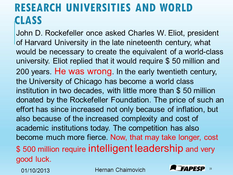 01/10/2013 RESEARCH UNIVERSITIES AND WORLD CLASS Hernan Chaimovich 28 John D. Rockefeller once asked Charles W. Eliot, president of Harvard University