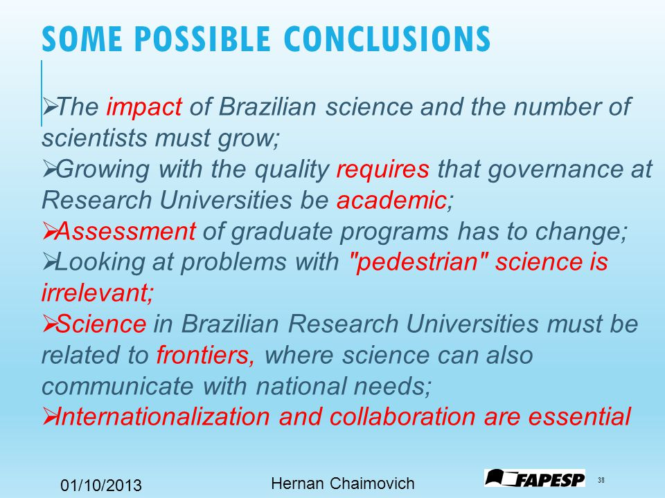 01/10/2013 SOME POSSIBLE CONCLUSIONS Hernan Chaimovich 38  The impact of Brazilian science and the number of scientists must grow;  Growing with the quality requires that governance at Research Universities be academic;  Assessment of graduate programs has to change;  Looking at problems with pedestrian science is irrelevant;  Science in Brazilian Research Universities must be related to frontiers, where science can also communicate with national needs;  Internationalization and collaboration are essential