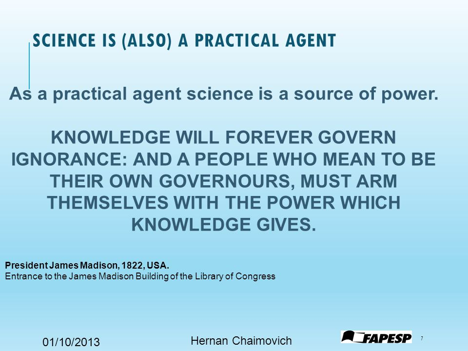 01/10/2013 SCIENCE IS (ALSO) A PRACTICAL AGENT Hernan Chaimovich 7 As a practical agent science is a source of power.