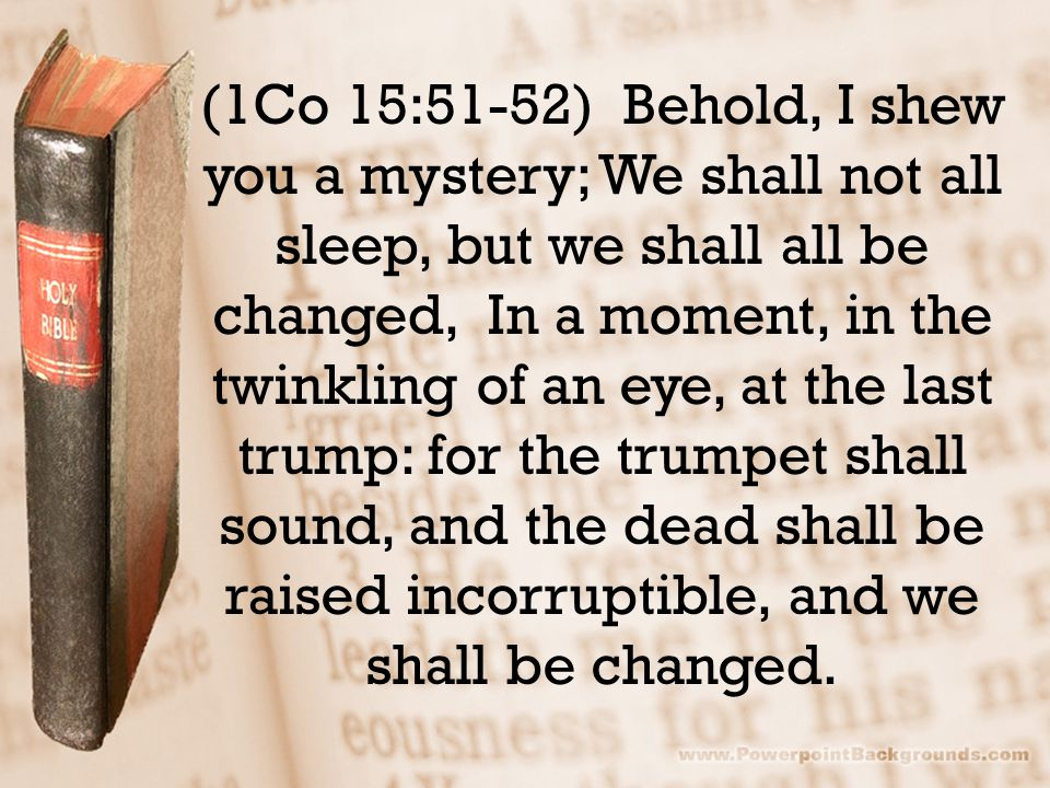 (1Co 15:51-52) Behold, I shew you a mystery; We shall not all sleep, but we shall all be changed, In a moment, in the twinkling of an eye, at the last trump: for the trumpet shall sound, and the dead shall be raised incorruptible, and we shall be changed.