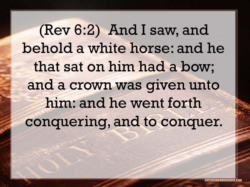 (Rev 6:2) And I saw, and behold a white horse: and he that sat on him had a bow; and a crown was given unto him: and he went forth conquering, and to conquer.