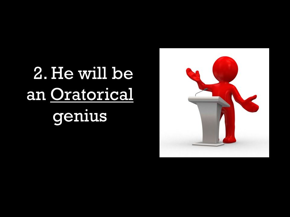 1. 2. He will be an Oratorical genius