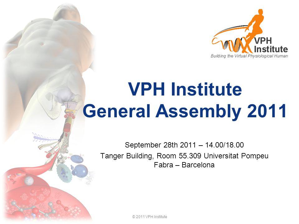 © 2011 VPH Institute VPH Institute General Assembly 2011 September 28th 2011 – 14.00/18.00 Tanger Building, Room 55.309 Universitat Pompeu Fabra – Barcelona