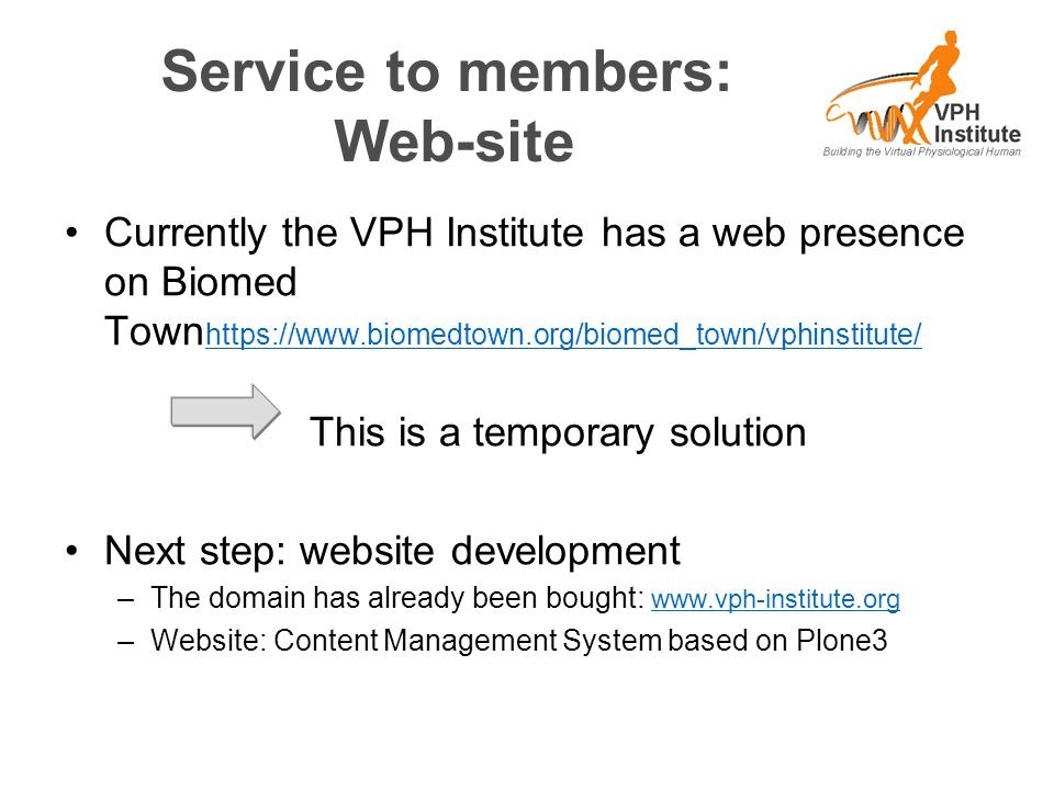 Service to members: Web-site Currently the VPH Institute has a web presence on Biomed Town https://www.biomedtown.org/biomed_town/vphinstitute/ https: