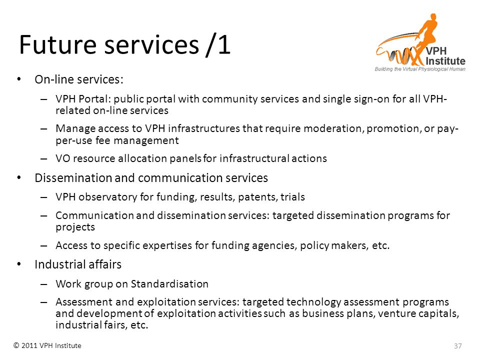 © 2011 VPH Institute Future services /1 On-line services: – VPH Portal: public portal with community services and single sign-on for all VPH- related