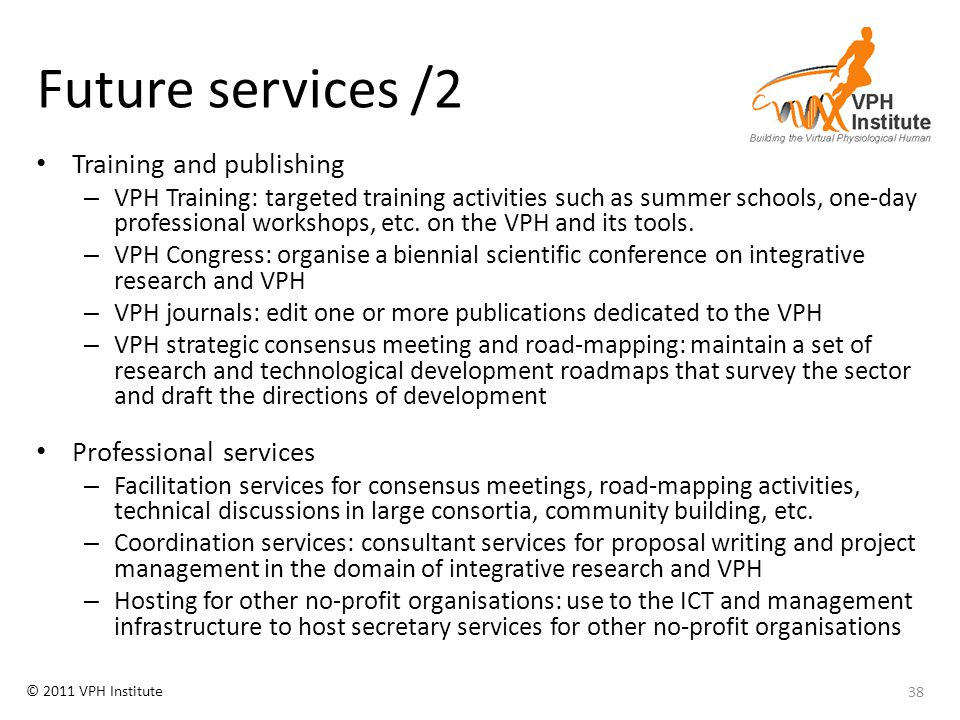 © 2011 VPH Institute Future services /2 Training and publishing – VPH Training: targeted training activities such as summer schools, one-day professio
