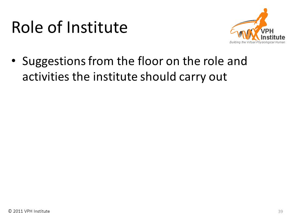 © 2011 VPH Institute Role of Institute Suggestions from the floor on the role and activities the institute should carry out 39