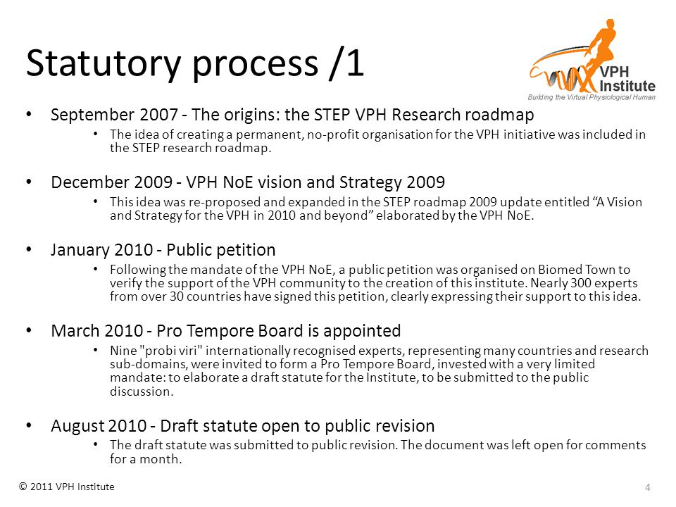 © 2011 VPH Institute Statutory process /2 September 2010 - VPH Consensus Meeting in Brussels The draft statute was presented and discussed, and requested changes were factored in version 6 of the draft statute.