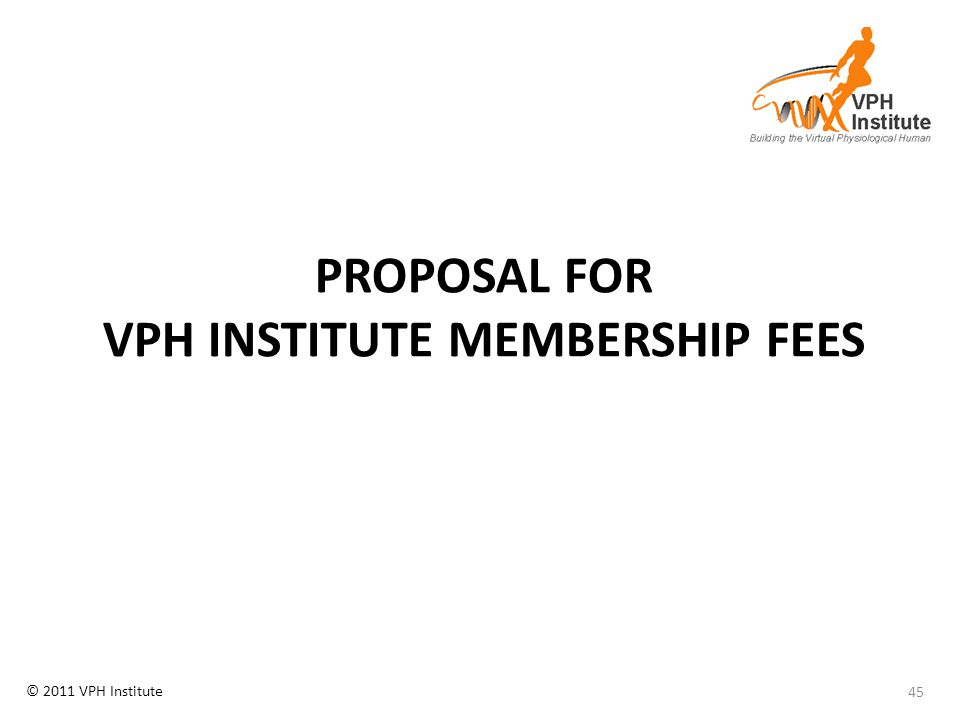 © 2011 VPH Institute PROPOSAL FOR VPH INSTITUTE MEMBERSHIP FEES 45