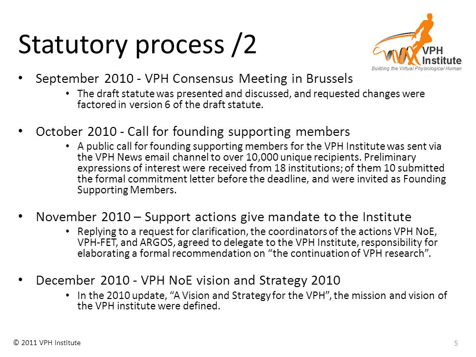 © 2011 VPH Institute Membership's services 2012 On-line services: – www.vph-institute.org: web site with added-value services for members www.vph-institute.org Hosting of thematic work groups: – Work group on VPH Policy Affairs , supported by consulting firm specialised in policy communication – Work group on Bridging Physiome and Systems Biology : work group aimed to develop a strategy to promote the convergence of Phyisome and Systems Biology – Work group on VPH International: coordination with other no-profit organisations (IUPS, IEEE, EAMBES, etc.) that have work groups on integrative research Dissemination and communication services: – VPH News service: production, concentration and re-distribution of news bites, press releases, and targeted newsletters on all about VPH – VPH Branding: development, promotion, protection of the brand 36