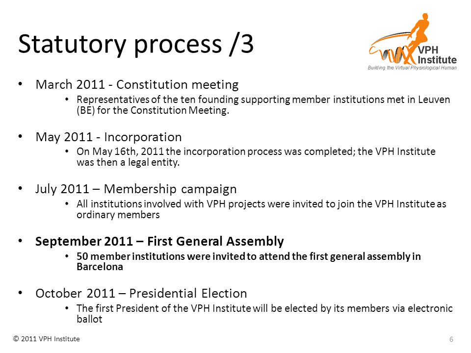 © 2011 VPH Institute Ratification procedure This year: – Only founding members can ratify the first list of members; since these coincide with the members of the Board of Directors, which already approved the list, the ratification is only a formality, a mention in the minutes Proposed procedure from next year: – Existing members will receive the list of new members to ratify one month before the General Assembly – Ratification of the new members will always happen at the beginning of the General Assembly, so that also them do have voting right from then on 17