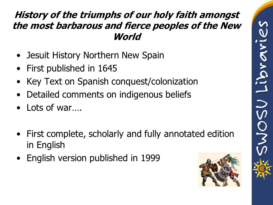 History of the triumphs of our holy faith amongst the most barbarous and fierce peoples of the New World Jesuit History Northern New Spain First publi