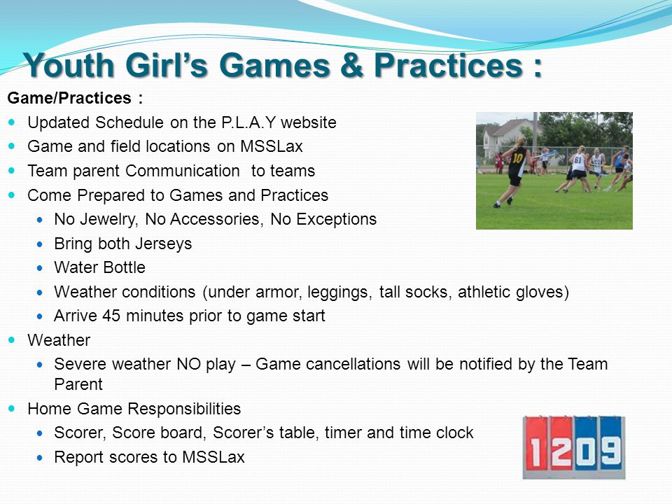 Youth Girl's Games & Practices : Game/Practices: Typically Monday/Wednesday (Spring and Summer) Spring - some weekend games Summer - mostly week day games Practices typically held at HOMS or TOMS Please check schedules for updates Spring Season Now – May 21 st Play Day at Blake May 21 st Summer Season begins week of May 23 rd - July 23 rd Prior Lake Lacrosse Tournament July 9 th and 10th Play day July 23 rd Games are typically 50 min Lacrosse Clinics Free PLHS Girl's Lacrosse Coach to host 2 clinics April 10 th and 17 th Saint's Sports Academy in Lakeville