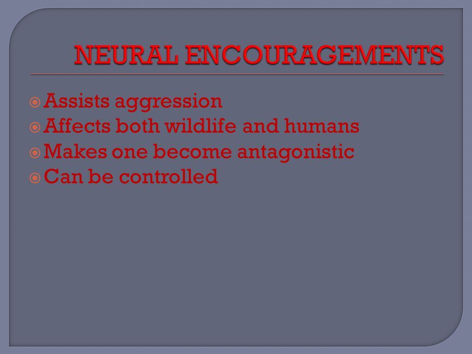  Assists aggression  Affects both wildlife and humans  Makes one become antagonistic  Can be controlled