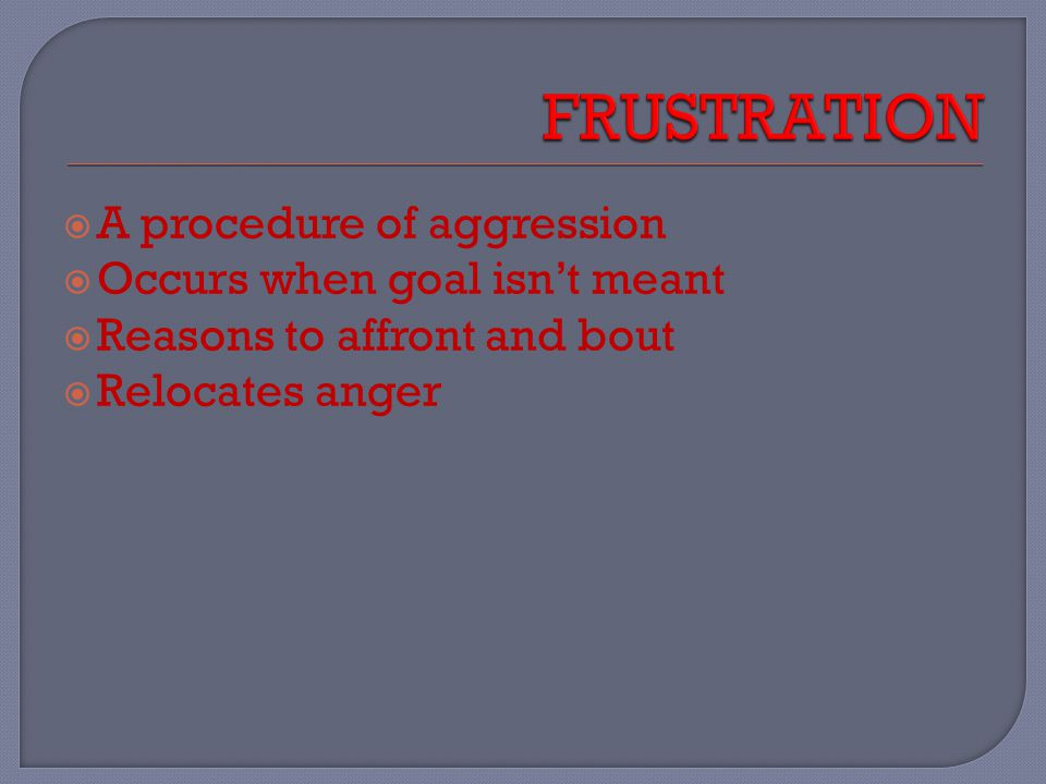  A procedure of aggression  Occurs when goal isn't meant  Reasons to affront and bout  Relocates anger