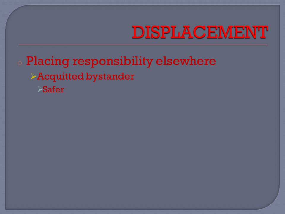 o Placing responsibility elsewhere  Acquitted bystander  Safer
