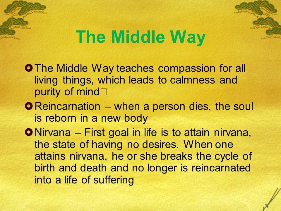 The Middle Way  The Middle Way teaches compassion for all living things, which leads to calmness and purity of mind  Reincarnation – when a person dies, the soul is reborn in a new body  Nirvana – First goal in life is to attain nirvana, the state of having no desires.