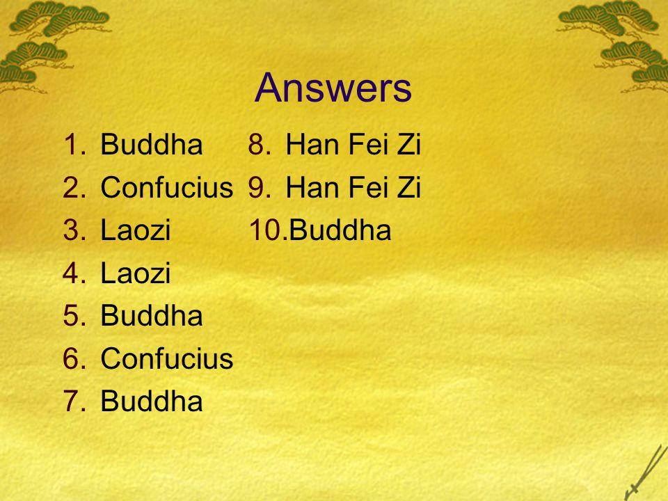 Answers 1.Buddha 2.Confucius 3.Laozi 4.Laozi 5.Buddha 6.Confucius 7.Buddha 8.Han Fei Zi 9.Han Fei Zi 10.Buddha