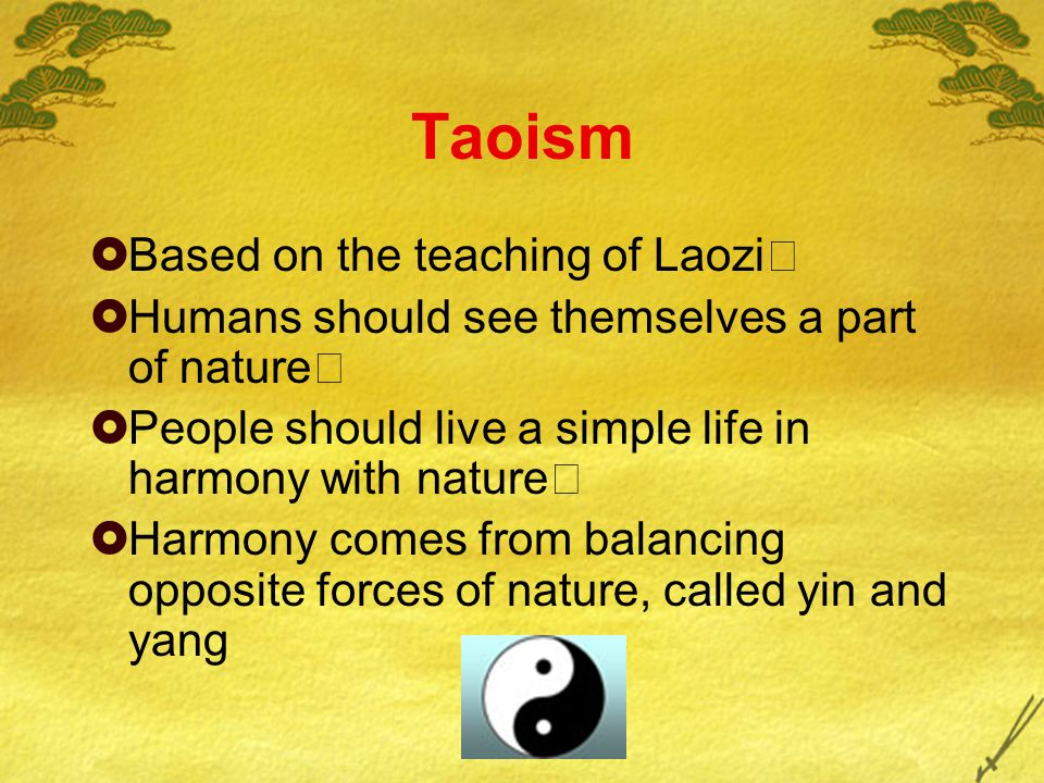 Taoism  Based on the teaching of Laozi  Humans should see themselves a part of nature  People should live a simple life in harmony with nature  Harmony comes from balancing opposite forces of nature, called yin and yang