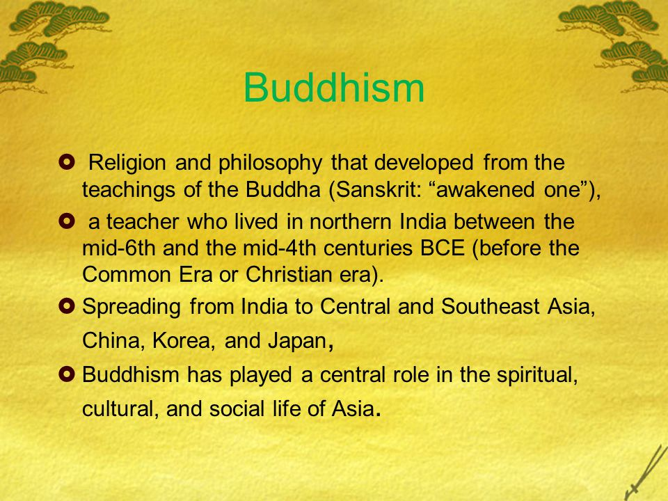 Buddhism  Religion and philosophy that developed from the teachings of the Buddha (Sanskrit: awakened one ),  a teacher who lived in northern India between the mid-6th and the mid-4th centuries BCE (before the Common Era or Christian era).