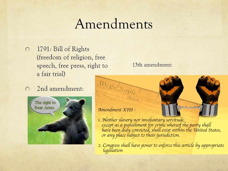 Amendments 1791: Bill of Rights (freedom of religion, free speech, free press, right to a fair trial) 2nd amendment: 13th amendment: